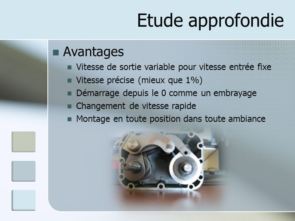 Etude approfondie Avantages Vitesse de sortie variable pour vitesse entrée fixe Vitesse précise (mieux que 1%) Démarrage depuis le 0 comme un embrayage Changement de vitesse rapide Montage en toute position dans toute ambiance