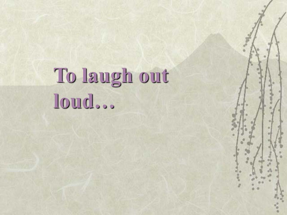 rire aux éclats… Wrong: rire hors fort…