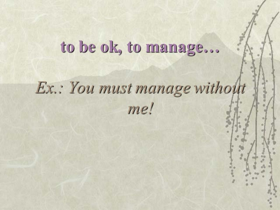 to be ok, to manage… Ex.: You must manage without me!