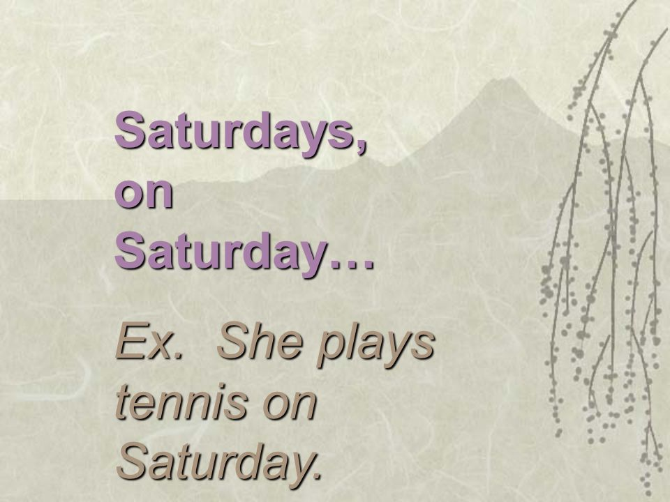 Saturdays, on Saturday… Ex. She plays tennis on Saturday.
