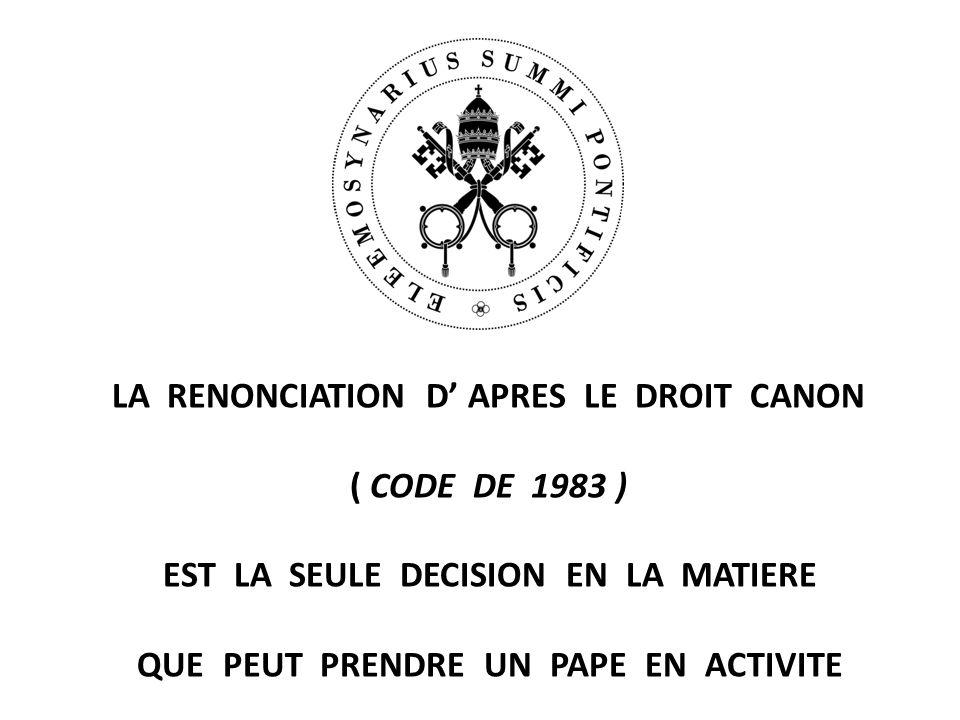 LA RENONCIATION D' APRES LE DROIT CANON ( CODE DE 1983 ) EST LA SEULE DECISION EN LA MATIERE QUE PEUT PRENDRE UN PAPE EN ACTIVITE
