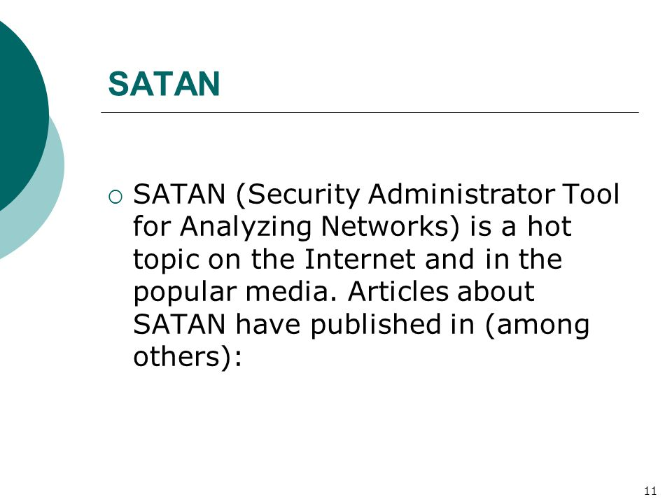 SATAN  SATAN (Security Administrator Tool for Analyzing Networks) is a hot topic on the Internet and in the popular media. Articles about SATAN have