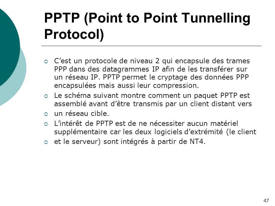 PPTP (Point to Point Tunnelling Protocol)  C'est un protocole de niveau 2 qui encapsule des trames PPP dans des datagrammes IP afin de les transférer sur un réseau IP.