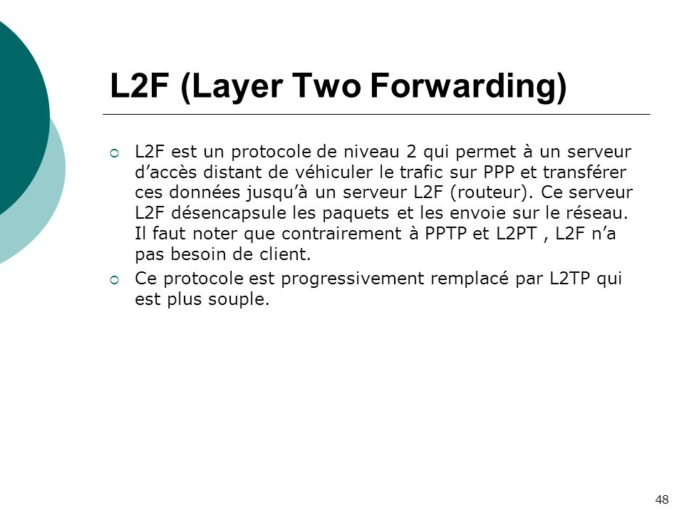L2F (Layer Two Forwarding)  L2F est un protocole de niveau 2 qui permet à un serveur d'accès distant de véhiculer le trafic sur PPP et transférer ces données jusqu'à un serveur L2F (routeur).