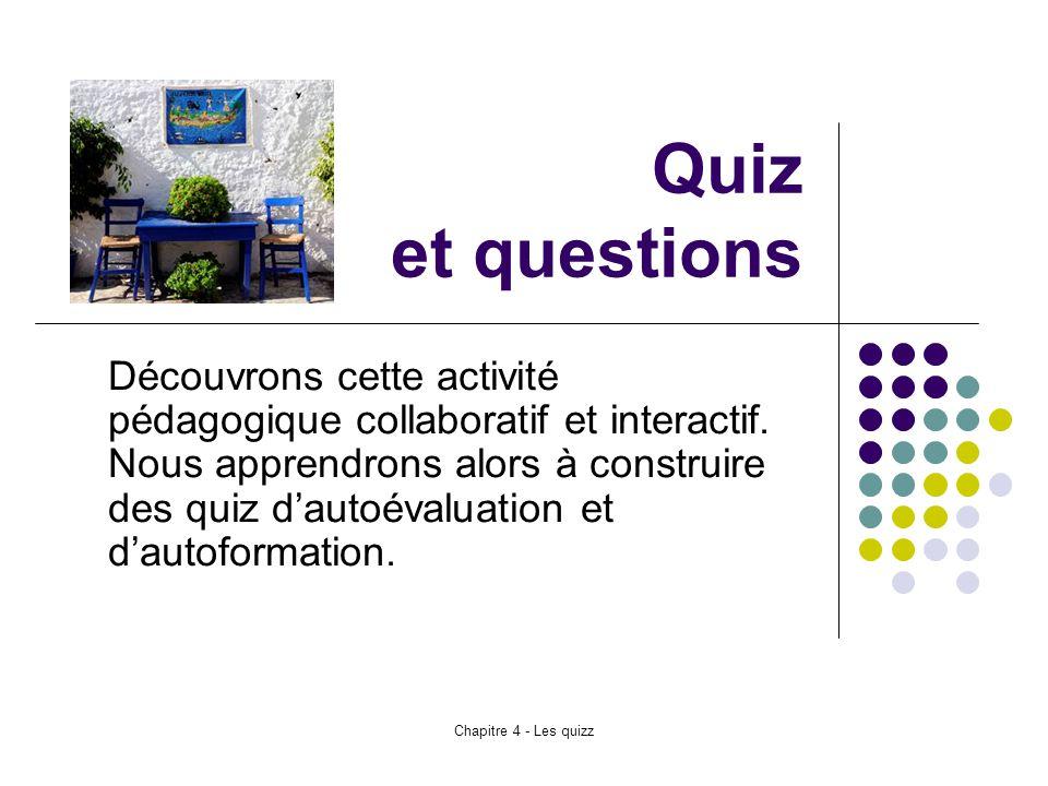 Chapitre 4 - Les quizz Quiz et questions Découvrons cette activité pédagogique collaboratif et interactif. Nous apprendrons alors à construire des qui
