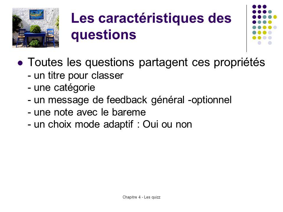 Chapitre 4 - Les quizz Les caractéristiques des questions Toutes les questions partagent ces propriétés - un titre pour classer - une catégorie - un m