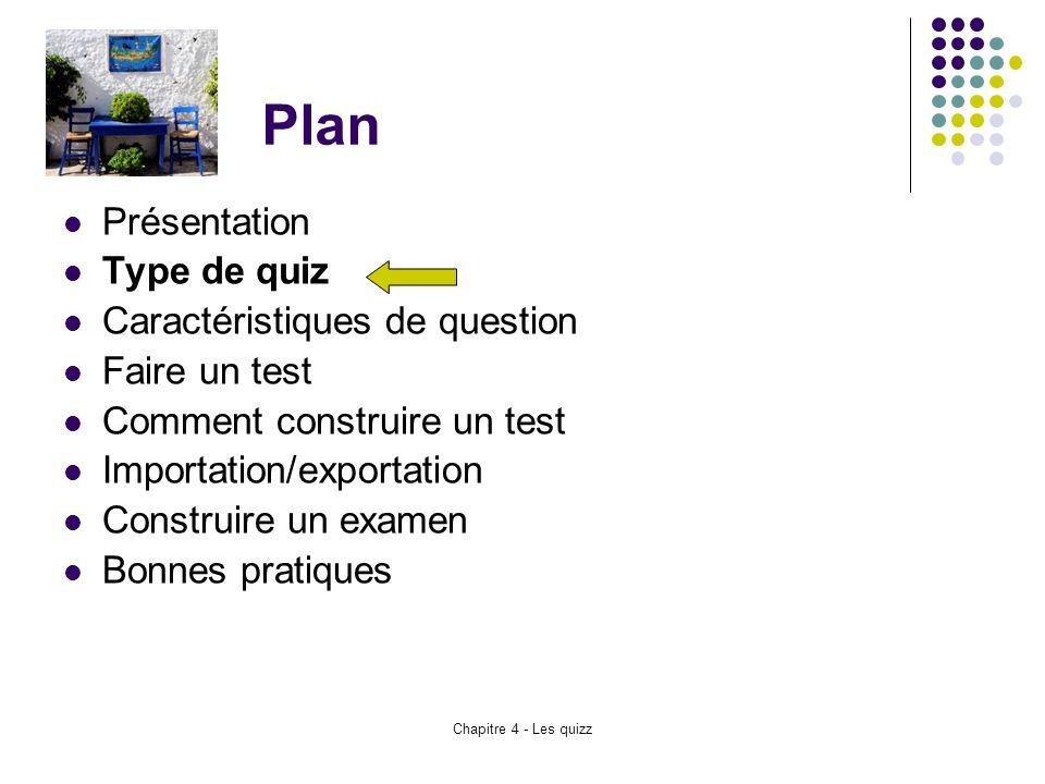 Chapitre 4 - Les quizz Plan Présentation Type de quiz Caractéristiques de question Faire un test Comment construire un test Importation/exportation Co