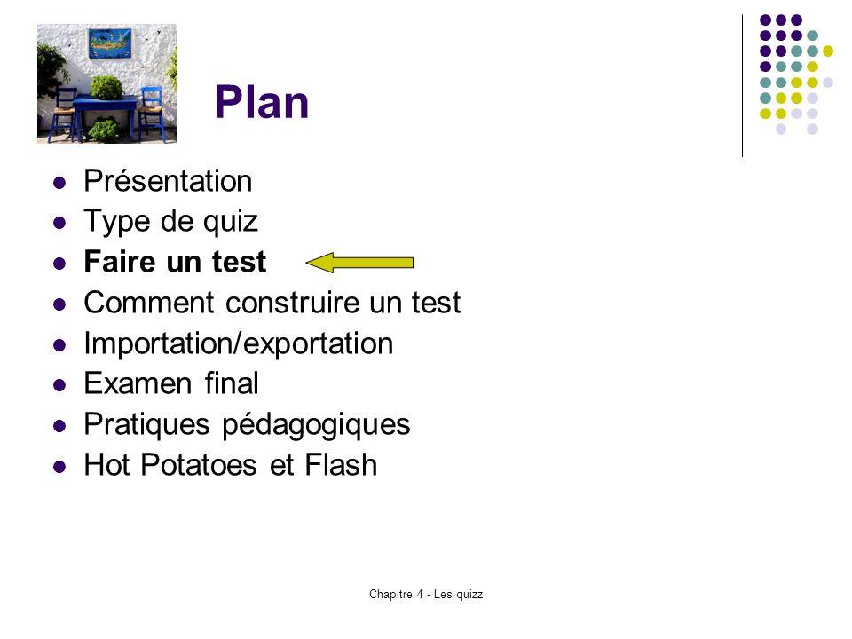 Chapitre 4 - Les quizz Plan Présentation Type de quiz Faire un test Comment construire un test Importation/exportation Examen final Pratiques pédagogi