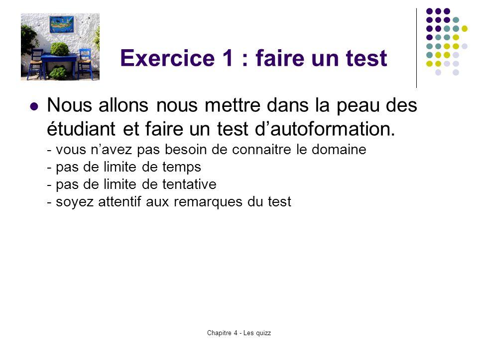 Chapitre 4 - Les quizz Exercice 1 : faire un test Nous allons nous mettre dans la peau des étudiant et faire un test d'autoformation. - vous n'avez pa