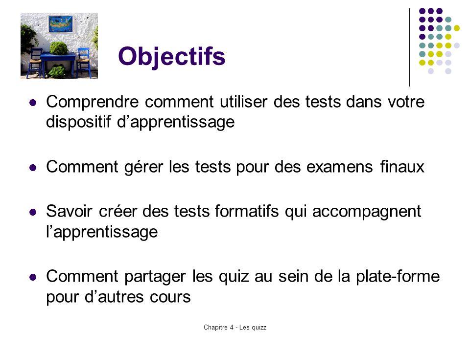 Chapitre 4 - Les quizz Objectifs Comprendre comment utiliser des tests dans votre dispositif d'apprentissage Comment gérer les tests pour des examens