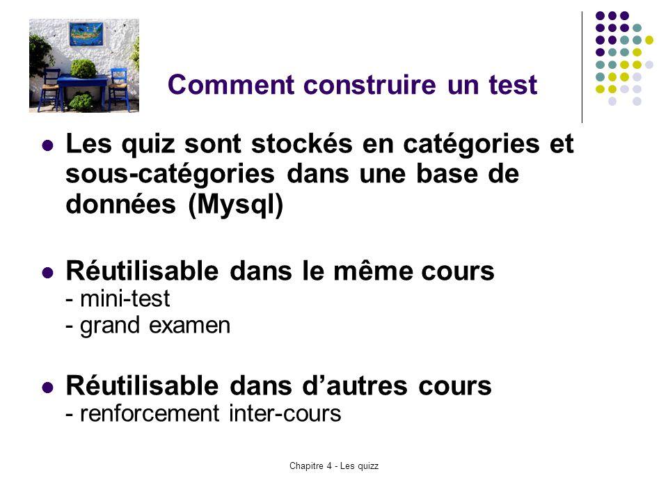 Chapitre 4 - Les quizz Comment construire un test Les quiz sont stockés en catégories et sous-catégories dans une base de données (Mysql) Réutilisable