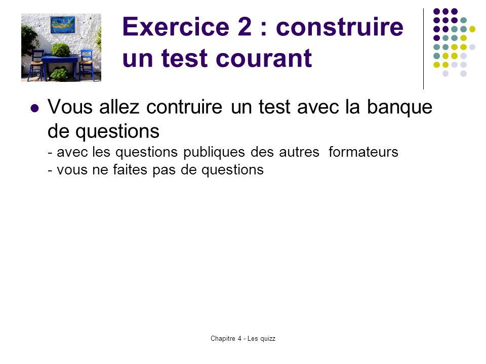 Chapitre 4 - Les quizz Exercice 2 : construire un test courant Vous allez contruire un test avec la banque de questions - avec les questions publiques