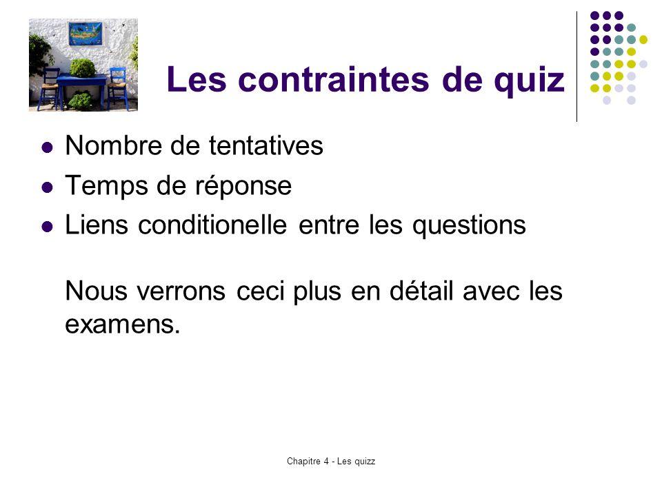 Chapitre 4 - Les quizz Les contraintes de quiz Nombre de tentatives Temps de réponse Liens conditionelle entre les questions Nous verrons ceci plus en