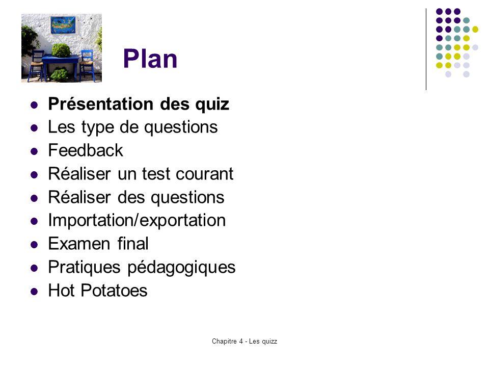 Chapitre 4 - Les quizz Plan Présentation des quiz Les type de questions Feedback Réaliser un test courant Réaliser des questions Importation/exportati