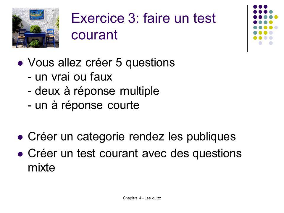 Chapitre 4 - Les quizz Exercice 3: faire un test courant Vous allez créer 5 questions - un vrai ou faux - deux à réponse multiple - un à réponse court