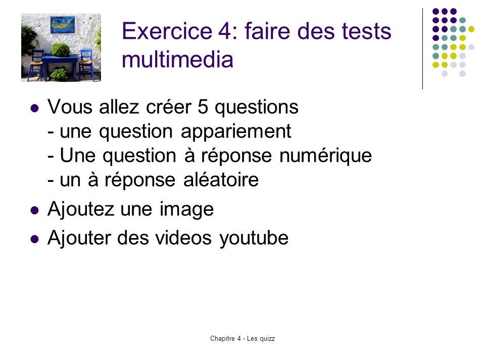 Chapitre 4 - Les quizz Exercice 4: faire des tests multimedia Vous allez créer 5 questions - une question appariement - Une question à réponse numériq