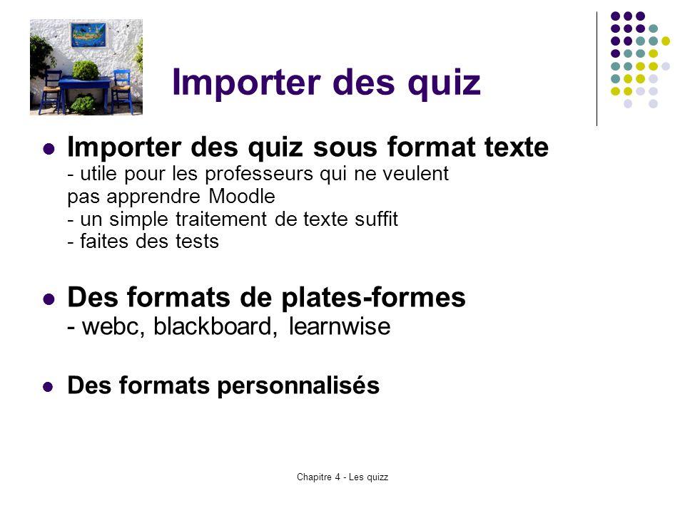 Chapitre 4 - Les quizz Importer des quiz Importer des quiz sous format texte - utile pour les professeurs qui ne veulent pas apprendre Moodle - un sim