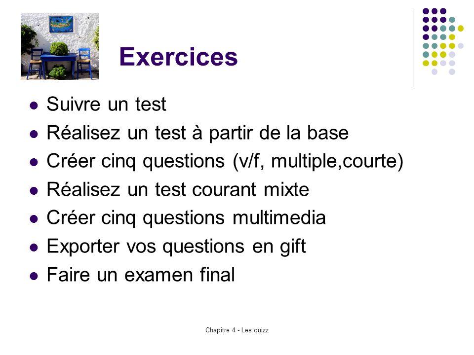 Chapitre 4 - Les quizz Exercices Suivre un test Réalisez un test à partir de la base Créer cinq questions (v/f, multiple,courte) Réalisez un test cour