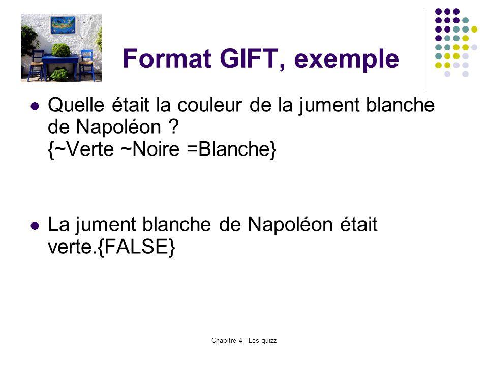 Chapitre 4 - Les quizz Format GIFT, exemple Quelle était la couleur de la jument blanche de Napoléon ? {~Verte ~Noire =Blanche} La jument blanche de N