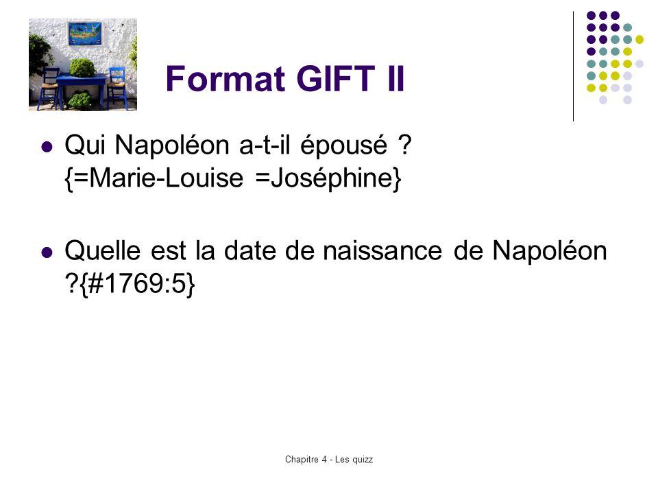 Chapitre 4 - Les quizz Format GIFT II Qui Napoléon a-t-il épousé ? {=Marie-Louise =Joséphine} Quelle est la date de naissance de Napoléon ?{#1769:5}
