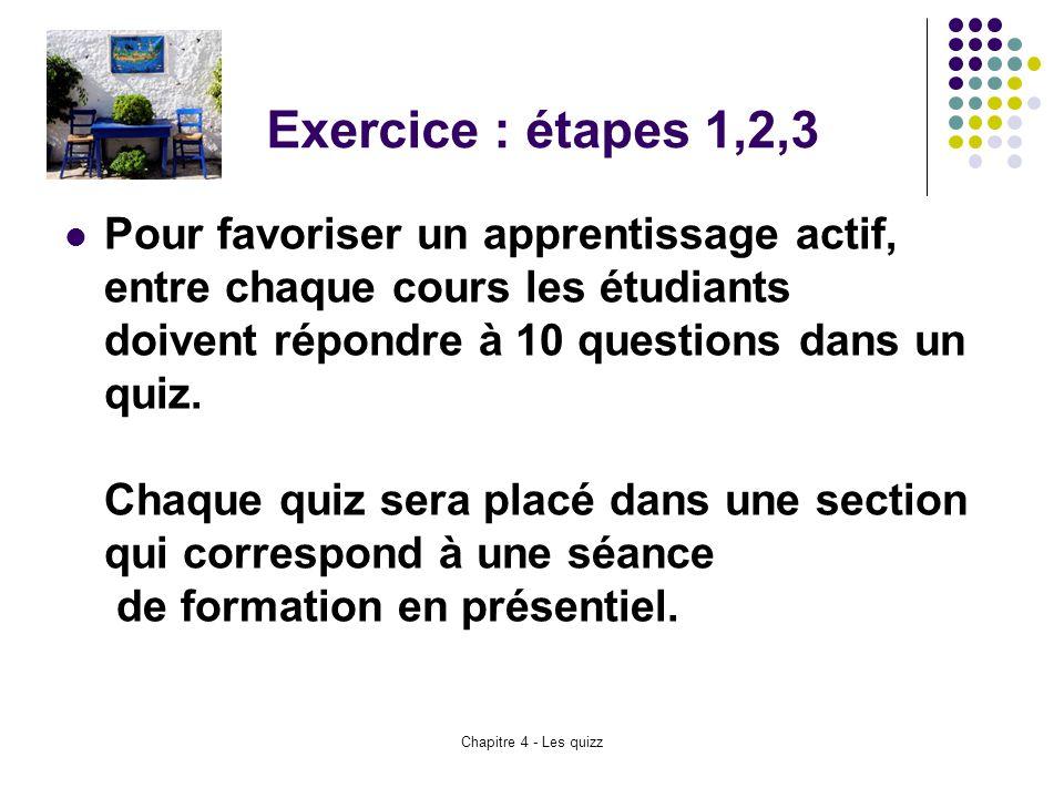 Chapitre 4 - Les quizz Exercice : étapes 1,2,3 Pour favoriser un apprentissage actif, entre chaque cours les étudiants doivent répondre à 10 questions