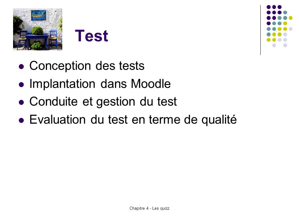 Chapitre 4 - Les quizz Test Conception des tests Implantation dans Moodle Conduite et gestion du test Evaluation du test en terme de qualité