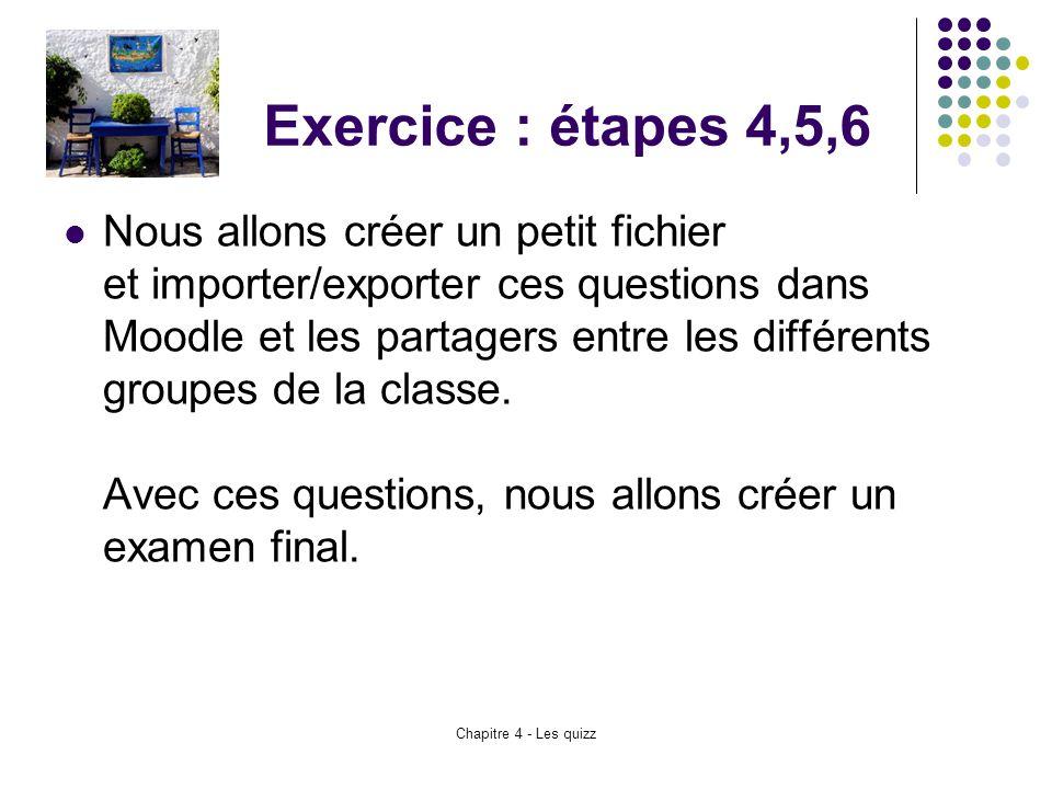Chapitre 4 - Les quizz Exercice : étapes 4,5,6 Nous allons créer un petit fichier et importer/exporter ces questions dans Moodle et les partagers entr