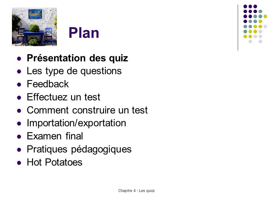 Chapitre 4 - Les quizz Plan Présentation des quiz Les type de questions Feedback Effectuez un test Comment construire un test Importation/exportation