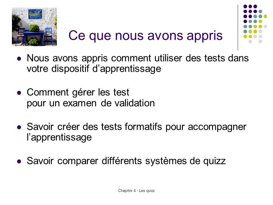 Chapitre 4 - Les quizz Ce que nous avons appris Nous avons appris comment utiliser des tests dans votre dispositif d'apprentissage Comment gérer les t