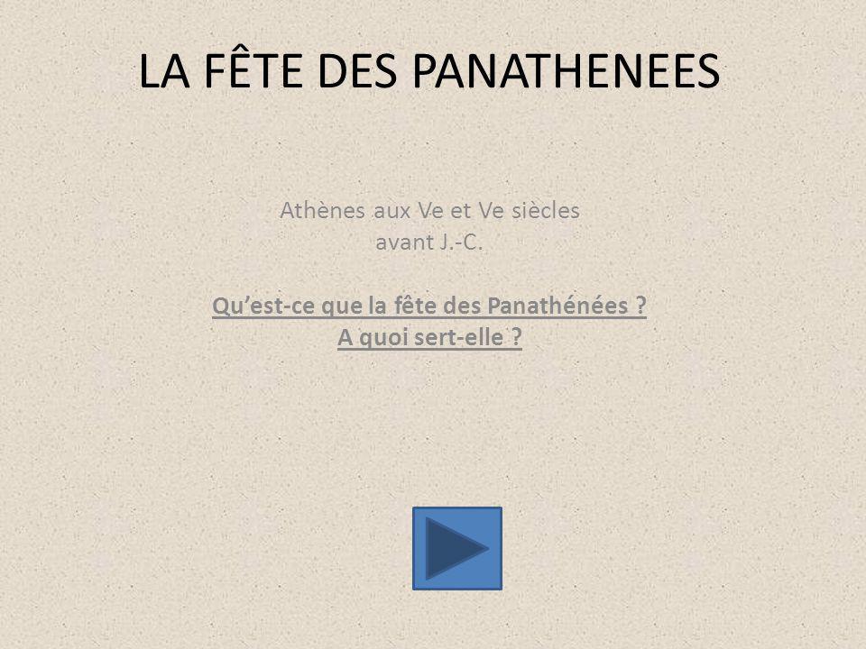 LA FÊTE DES PANATHENEES Athènes aux Ve et Ve siècles avant J.-C. Qu'est-ce que la fête des Panathénées ? A quoi sert-elle ?