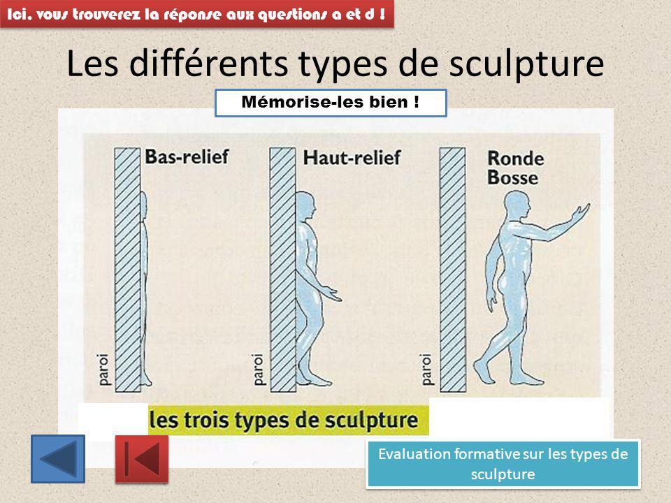 Les différents types de sculpture Ici, vous trouverez la réponse aux questions a et d ! Mémorise-les bien ! Evaluation formative sur les types de scul