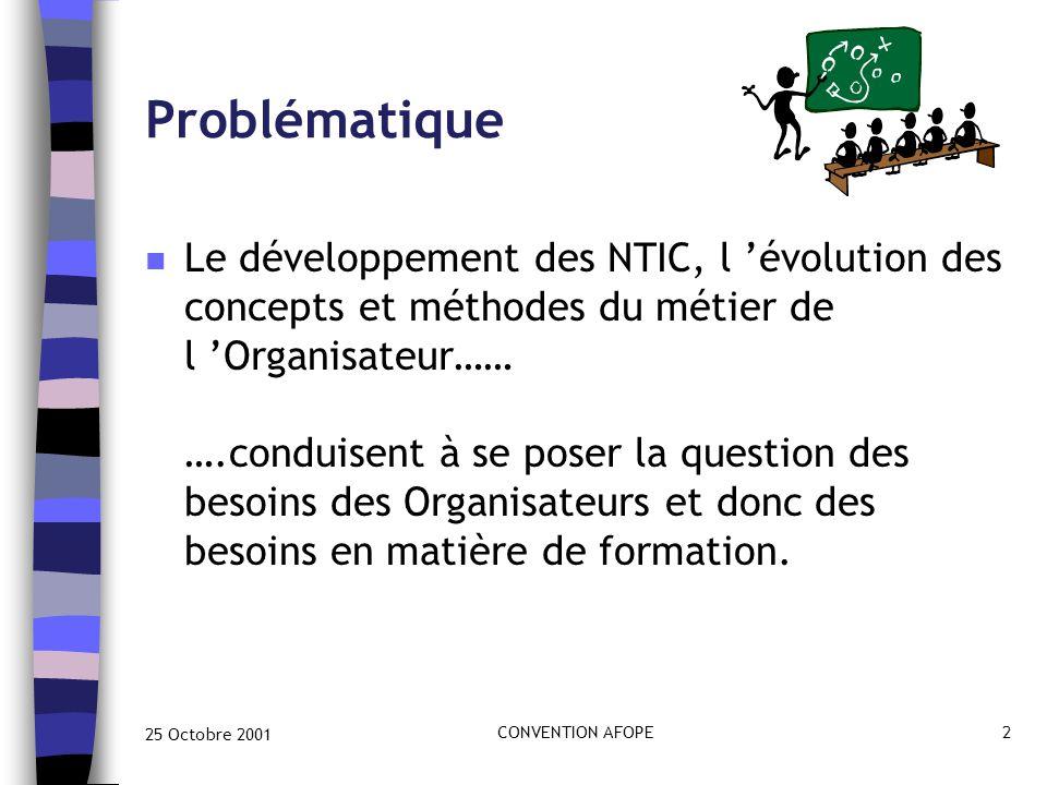 25 Octobre 2001 CONVENTION AFOPE2 Problématique n Le développement des NTIC, l 'évolution des concepts et méthodes du métier de l 'Organisateur…… ….conduisent à se poser la question des besoins des Organisateurs et donc des besoins en matière de formation.