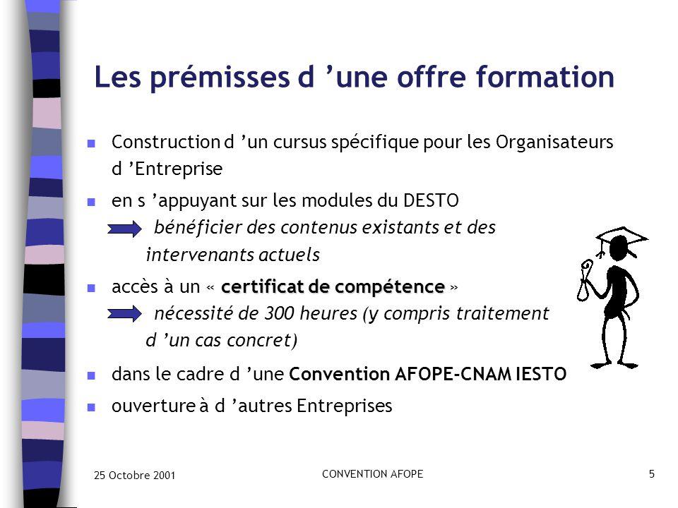 25 Octobre 2001 CONVENTION AFOPE5 Les prémisses d 'une offre formation n Construction d 'un cursus spécifique pour les Organisateurs d 'Entreprise n en s 'appuyant sur les modules du DESTO bénéficier des contenus existants et des intervenants actuels certificat de compétence n accès à un « certificat de compétence » nécessité de 300 heures (y compris traitement d 'un cas concret) n dans le cadre d 'une Convention AFOPE-CNAM IESTO n ouverture à d 'autres Entreprises