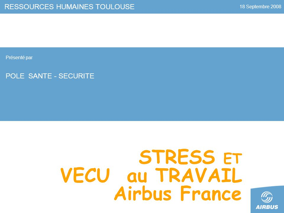 18 Septembre 2008 STRESS ET VECU au TRAVAIL Airbus France RESSOURCES HUMAINES TOULOUSE Présenté par POLE SANTE - SECURITE