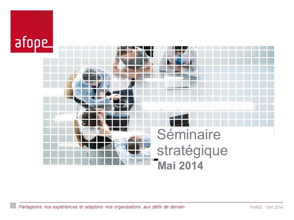 Partageons nos expériences et adaptons nos organisations aux défis de demain Séminaire stratégique Mai 2014 PARIS - MAI 2014
