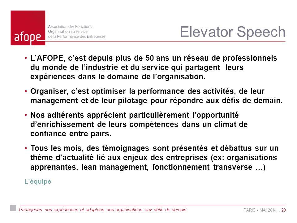 Partageons nos expériences et adaptons nos organisations aux défis de demain Elevator Speech PARIS - MAI 2014 L'AFOPE, c'est depuis plus de 50 ans un réseau de professionnels du monde de l'industrie et du service qui partagent leurs expériences dans le domaine de l'organisation.