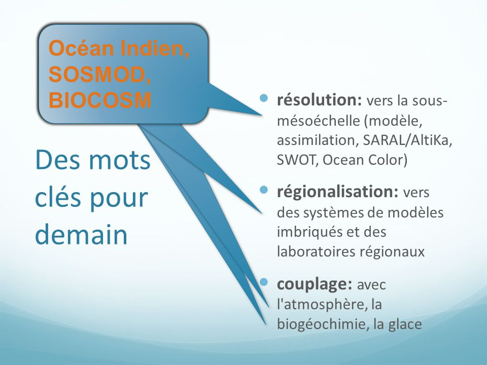 Des mots clés pour demain résolution: vers la sous- mésoéchelle (modèle, assimilation, SARAL/AltiKa, SWOT, Ocean Color) régionalisation: vers des systèmes de modèles imbriqués et des laboratoires régionaux couplage: avec l atmosphère, la biogéochimie, la glace Océan Indien, SOSMOD, BIOCOSM Océan Indien, SOSMOD, BIOCOSM Océan Indien, SOSMOD, BIOCOSM Océan Indien, SOSMOD, BIOCOSM