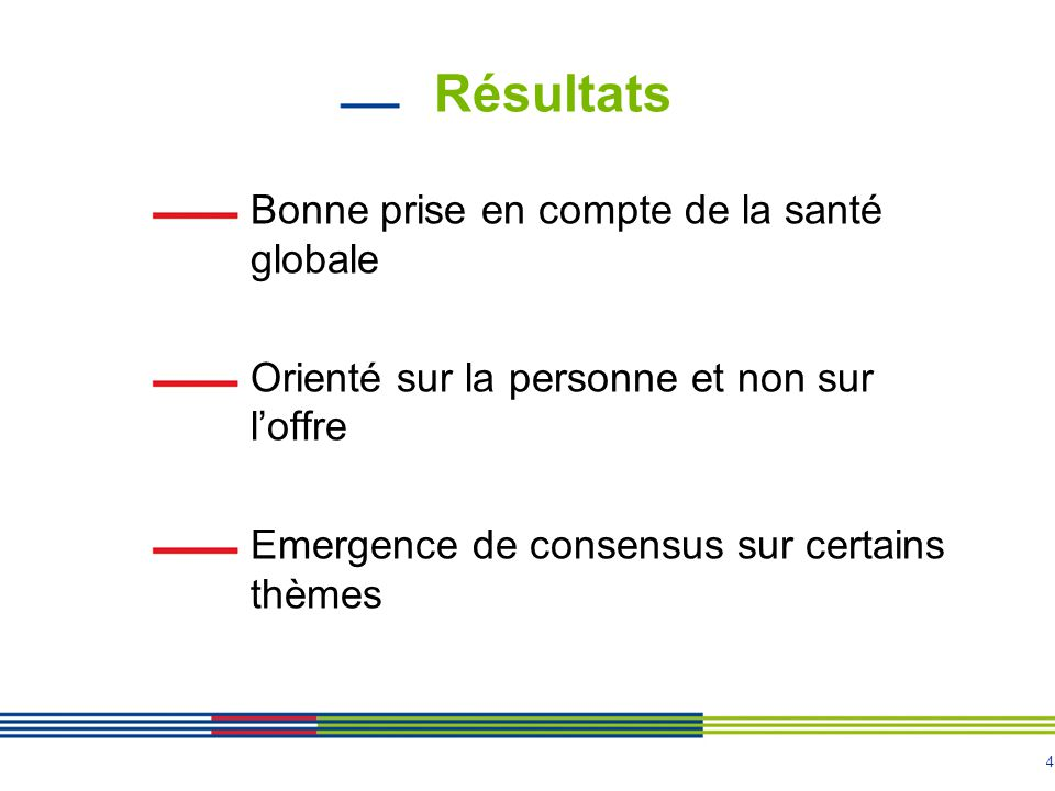 4 Résultats Bonne prise en compte de la santé globale Orienté sur la personne et non sur l'offre Emergence de consensus sur certains thèmes
