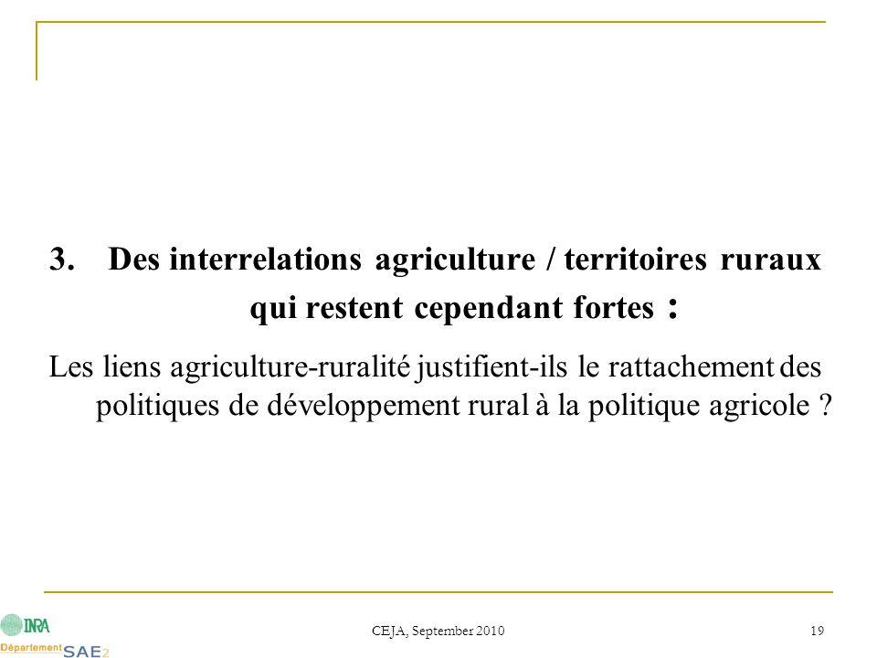 CEJA, September 2010 19 3.Des interrelations agriculture / territoires ruraux qui restent cependant fortes : Les liens agriculture-ruralité justifient-ils le rattachement des politiques de développement rural à la politique agricole