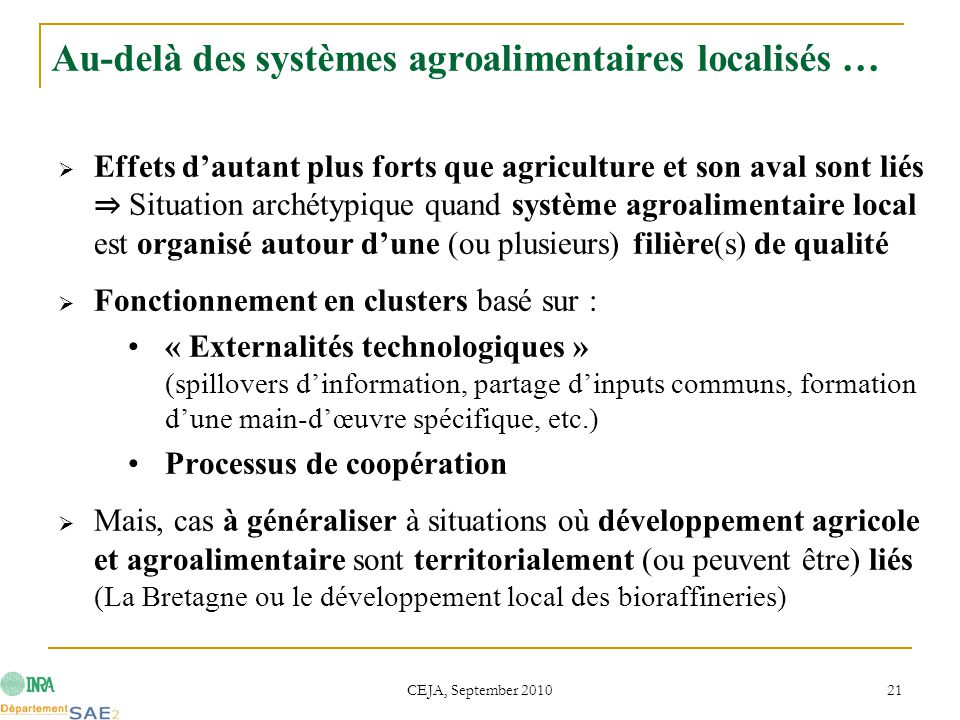 CEJA, September 2010 21 Au-delà des systèmes agroalimentaires localisés …  Effets d'autant plus forts que agriculture et son aval sont liés ⇒ Situation archétypique quand système agroalimentaire local est organisé autour d'une (ou plusieurs) filière(s) de qualité  Fonctionnement en clusters basé sur : « Externalités technologiques » (spillovers d'information, partage d'inputs communs, formation d'une main-d'œuvre spécifique, etc.) Processus de coopération  Mais, cas à généraliser à situations où développement agricole et agroalimentaire sont territorialement (ou peuvent être) liés (La Bretagne ou le développement local des bioraffineries)