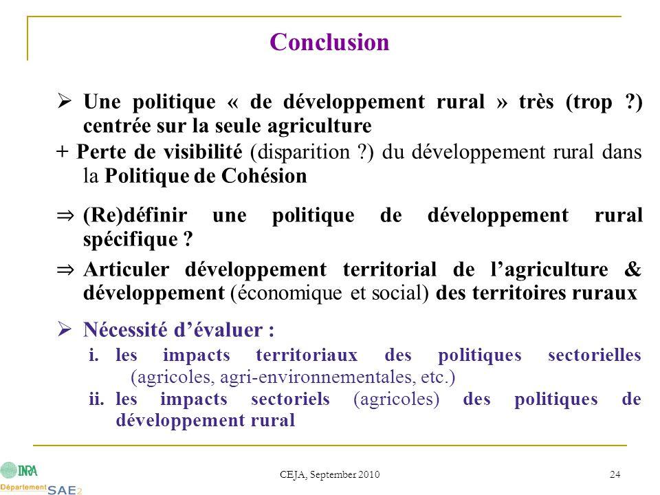 CEJA, September 2010 24 Conclusion  Une politique « de développement rural » très (trop ) centrée sur la seule agriculture + Perte de visibilité (disparition ) du développement rural dans la Politique de Cohésion ⇒ (Re)définir une politique de développement rural spécifique .