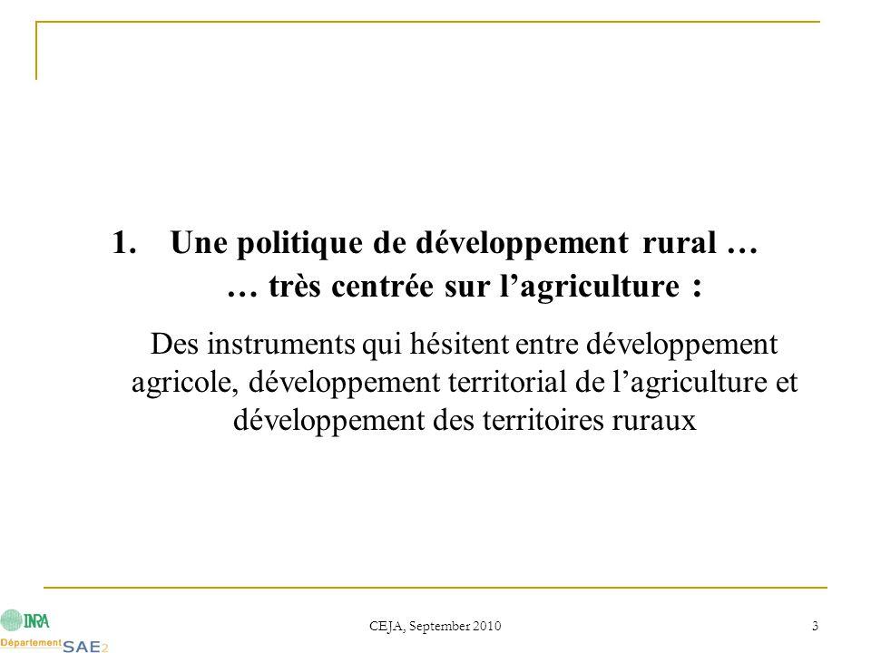CEJA, September 2010 3 1.Une politique de développement rural … … très centrée sur l'agriculture : Des instruments qui hésitent entre développement agricole, développement territorial de l'agriculture et développement des territoires ruraux