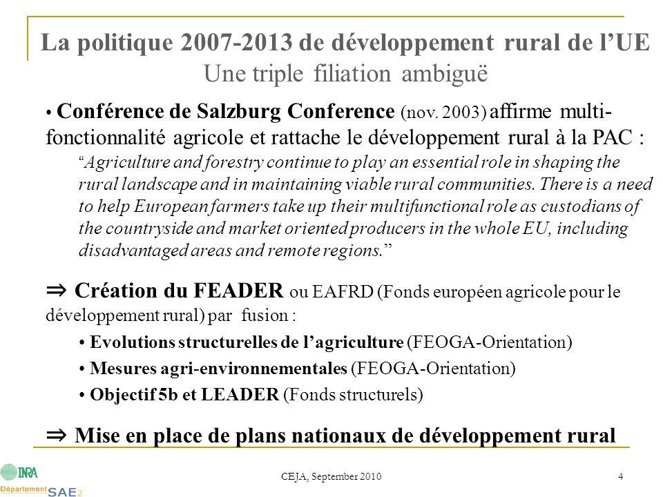 CEJA, September 2010 5  Panel de mesures au choix des Etats avec cofinancement UE  Focalisation sur 3 objectifs (axes) : Axe 1 (compétitivité) : Améliorer de la compétitivité de l'agriculture & de la forêt ; Axe 2 (environnement & gestion foncière) : Soutien aux zones à handicaps naturels & Mesures agri-environnementales ; Axe 3 (diversification économique & qualité de vie) : Améliorer la qualité de vie & Encourager la diversification économique ; Approche LEADER = axe transversal / méthodologique  Minimum funding pour chaque axe : 10 % sur Axe 125 % sur Axe 210 % sur Axe 3 5 % sur Leader (2,5 % dans nouveaux Etats) La politique 2007-2013 de développement rural de l'UE Trois catégories d'objectifs et de mesures