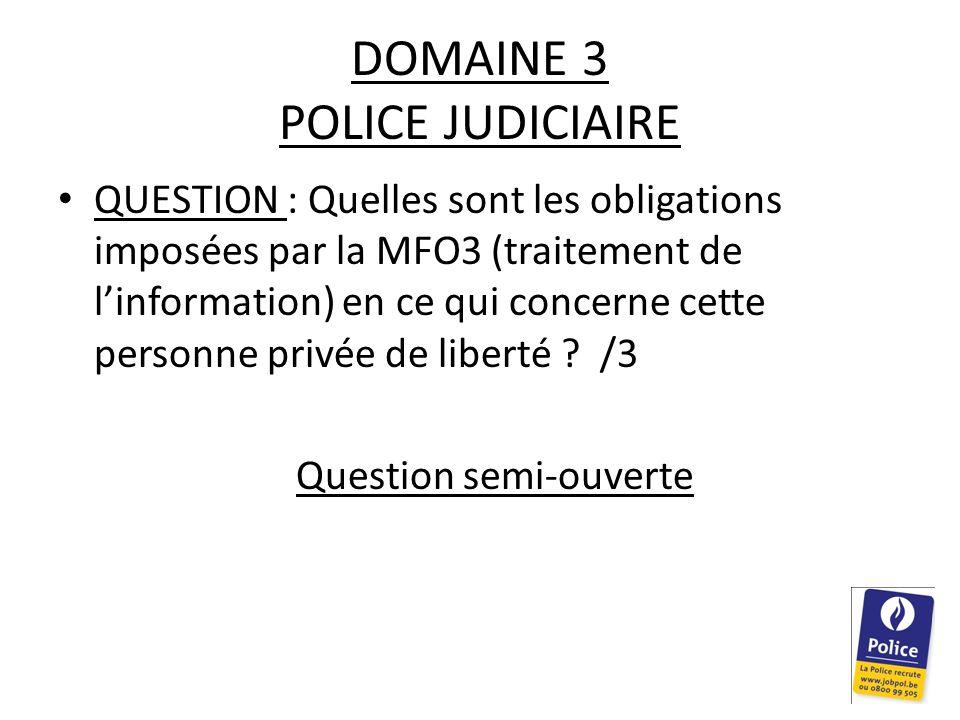 DOMAINE 3 POLICE JUDICIAIRE QUESTION : Quelles sont les obligations imposées par la MFO3 (traitement de l'information) en ce qui concerne cette personne privée de liberté .