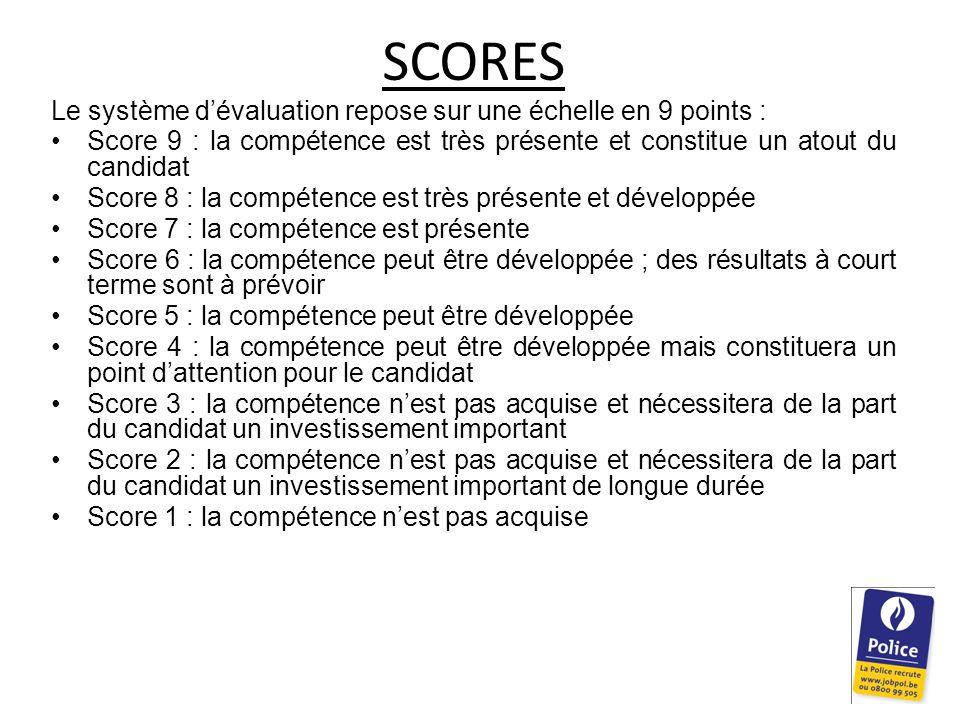 SCORES Le système d'évaluation repose sur une échelle en 9 points : Score 9 : la compétence est très présente et constitue un atout du candidat Score 8 : la compétence est très présente et développée Score 7 : la compétence est présente Score 6 : la compétence peut être développée ; des résultats à court terme sont à prévoir Score 5 : la compétence peut être développée Score 4 : la compétence peut être développée mais constituera un point d'attention pour le candidat Score 3 : la compétence n'est pas acquise et nécessitera de la part du candidat un investissement important Score 2 : la compétence n'est pas acquise et nécessitera de la part du candidat un investissement important de longue durée Score 1 : la compétence n'est pas acquise