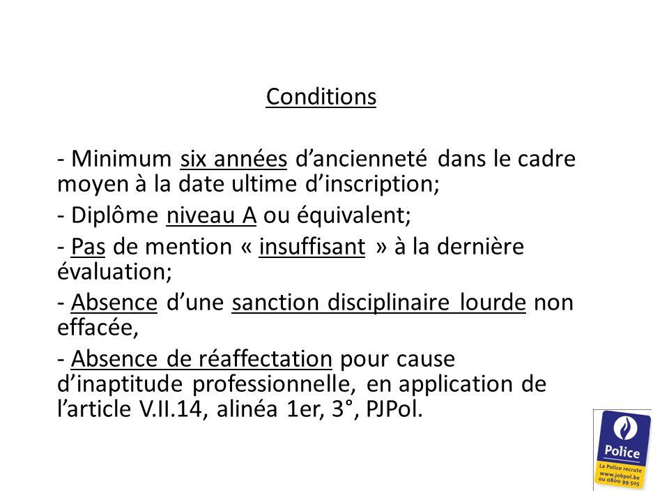 Conditions - Minimum six années d'ancienneté dans le cadre moyen à la date ultime d'inscription; - Diplôme niveau A ou équivalent; - Pas de mention « insuffisant » à la dernière évaluation; - Absence d'une sanction disciplinaire lourde non effacée, - Absence de réaffectation pour cause d'inaptitude professionnelle, en application de l'article V.II.14, alinéa 1er, 3°, PJPol.