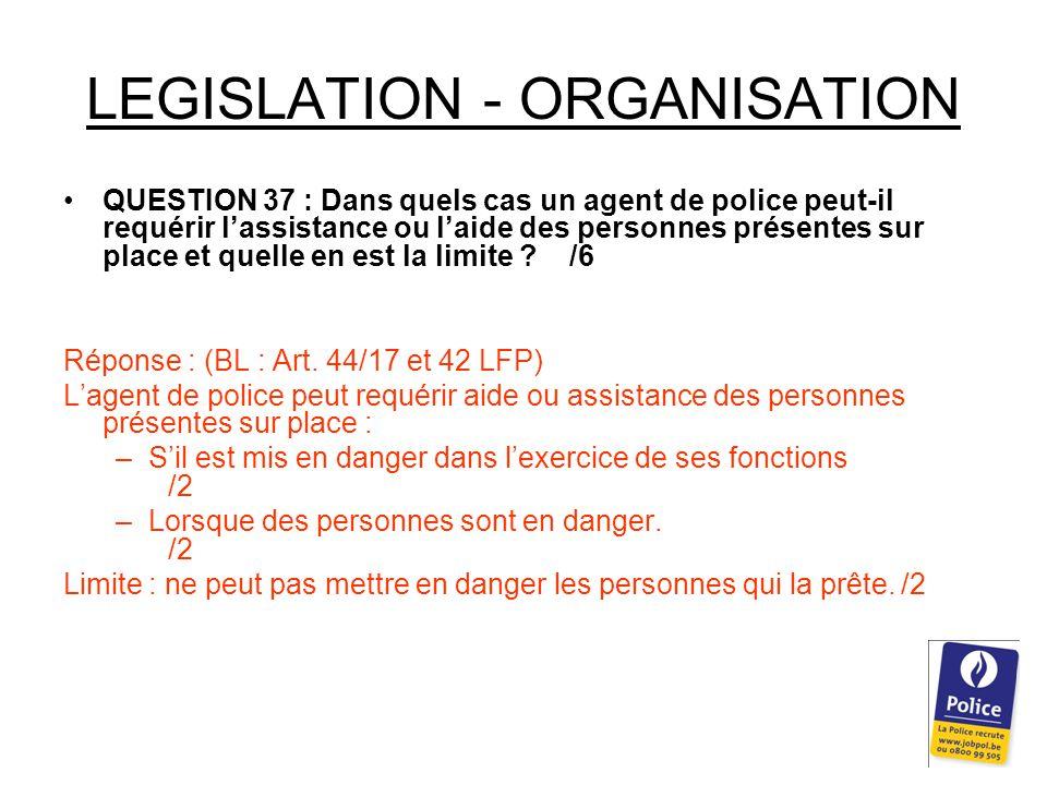 LEGISLATION - ORGANISATION QUESTION 37 : Dans quels cas un agent de police peut-il requérir l'assistance ou l'aide des personnes présentes sur place et quelle en est la limite .