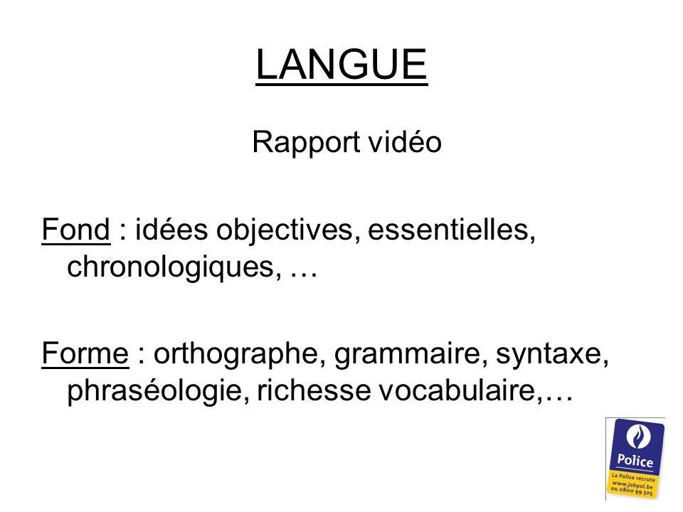 LANGUE Rapport vidéo Fond : idées objectives, essentielles, chronologiques, … Forme : orthographe, grammaire, syntaxe, phraséologie, richesse vocabulaire,…