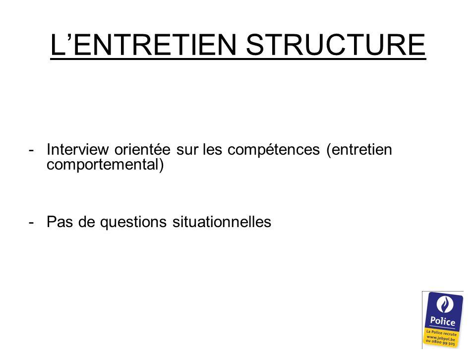 L'ENTRETIEN STRUCTURE -Interview orientée sur les compétences (entretien comportemental) -Pas de questions situationnelles