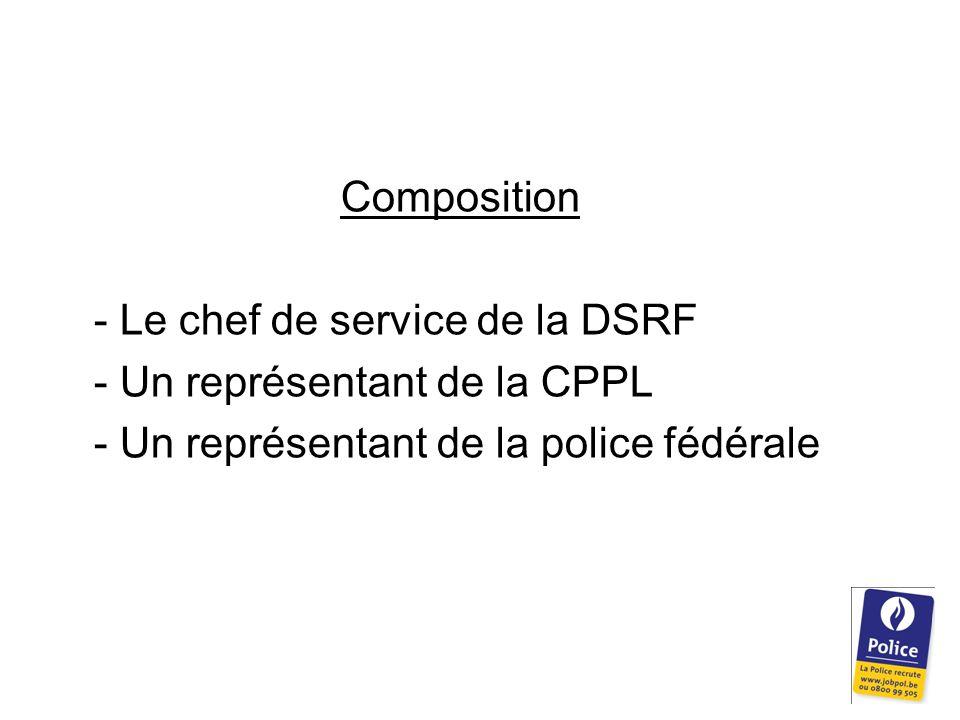 Composition - Le chef de service de la DSRF - Un représentant de la CPPL - Un représentant de la police fédérale